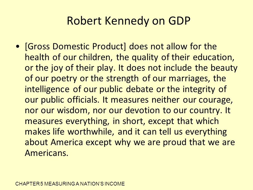 Robert Kennedy on GDP [Gross Domestic Product] does not allow for the health of our children, the quality of their education, or the joy of their play