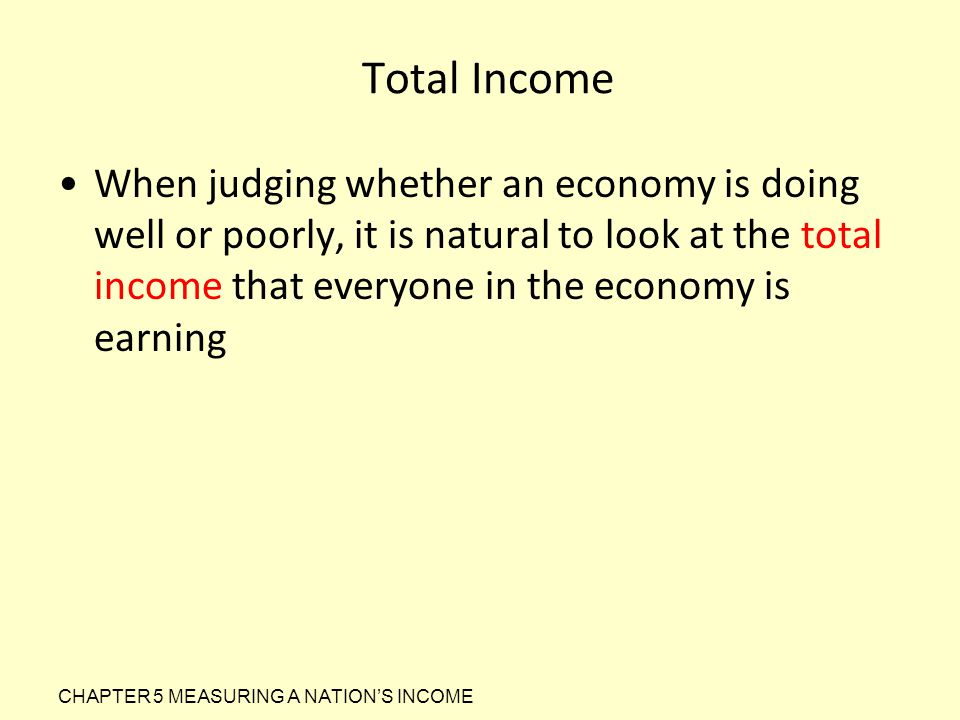 Total Income When judging whether an economy is doing well or poorly, it is natural to look at the total income that everyone in the economy is earnin