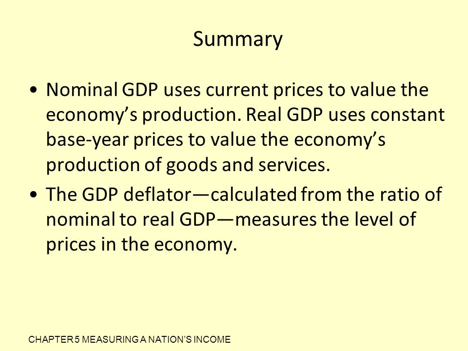 Summary Nominal GDP uses current prices to value the economy's production. Real GDP uses constant base-year prices to value the economy's production o