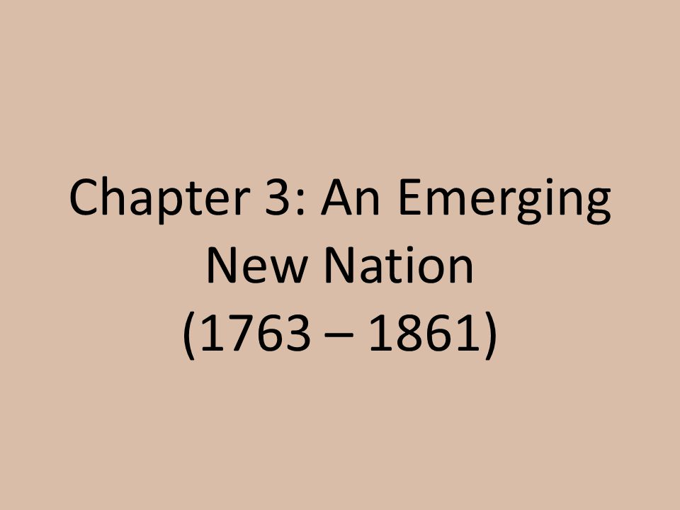 Chapter 3: An Emerging New Nation (1763 – 1861)