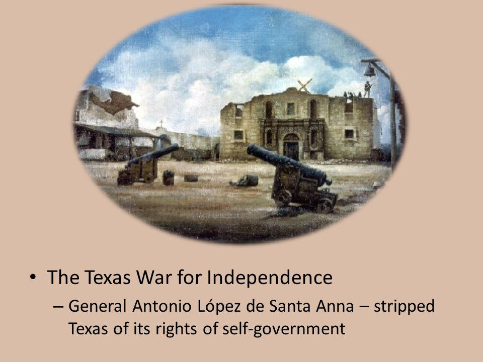 The Texas War for Independence – General Antonio López de Santa Anna – stripped Texas of its rights of self-government