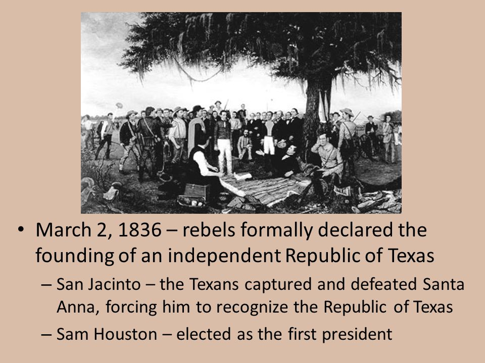 March 2, 1836 – rebels formally declared the founding of an independent Republic of Texas – San Jacinto – the Texans captured and defeated Santa Anna,