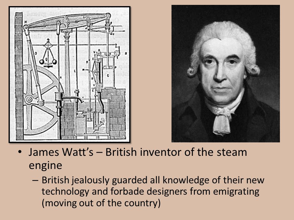 James Watt's – British inventor of the steam engine – British jealously guarded all knowledge of their new technology and forbade designers from emigr