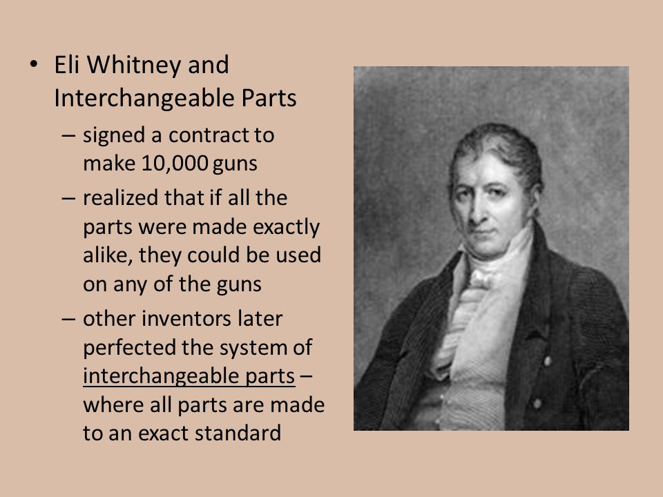 Eli Whitney and Interchangeable Parts – signed a contract to make 10,000 guns – realized that if all the parts were made exactly alike, they could be