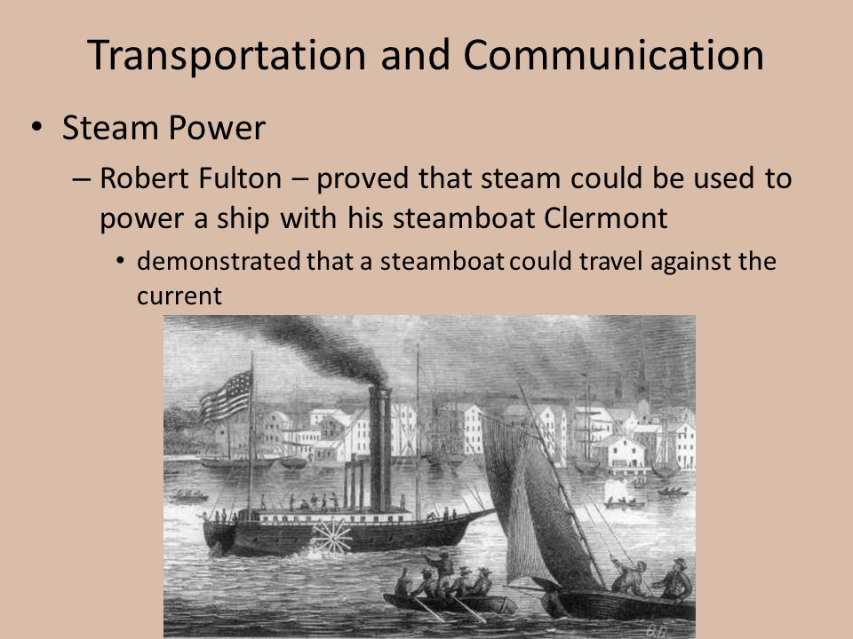 Transportation and Communication Steam Power – Robert Fulton – proved that steam could be used to power a ship with his steamboat Clermont demonstrate