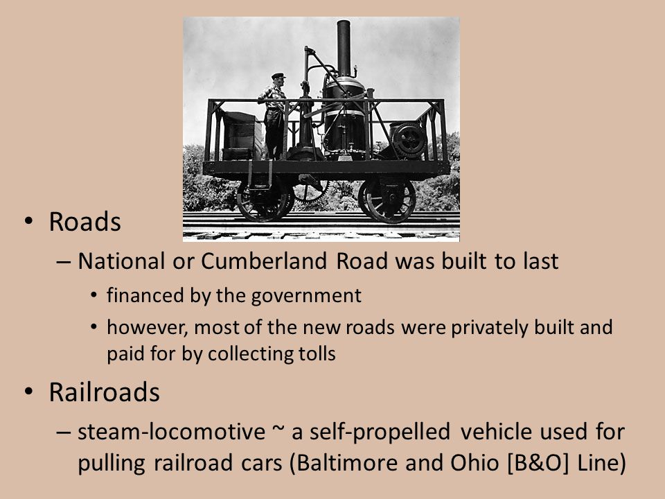 Roads – National or Cumberland Road was built to last financed by the government however, most of the new roads were privately built and paid for by c