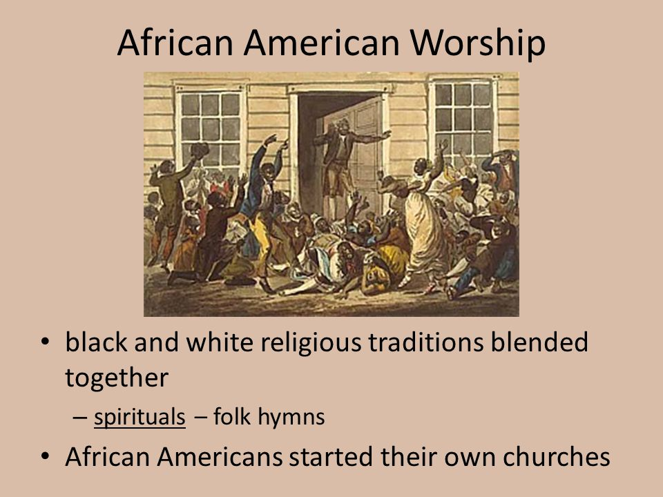 African American Worship black and white religious traditions blended together – spirituals – folk hymns African Americans started their own churches