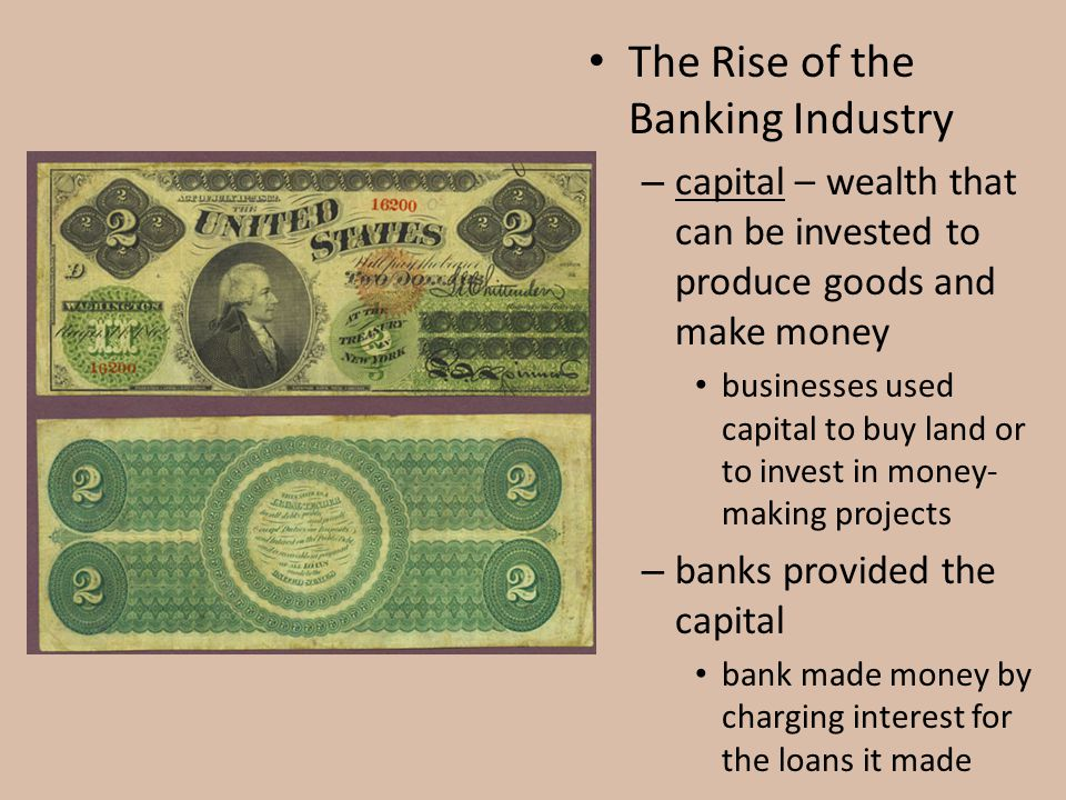 The Rise of the Banking Industry – capital – wealth that can be invested to produce goods and make money businesses used capital to buy land or to inv