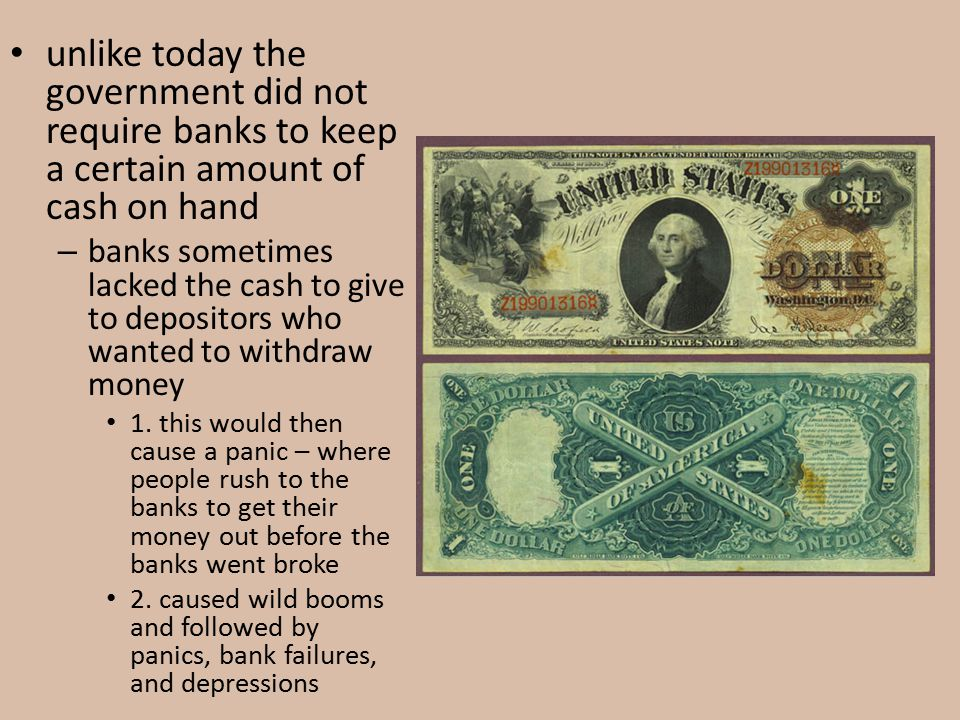 unlike today the government did not require banks to keep a certain amount of cash on hand – banks sometimes lacked the cash to give to depositors who