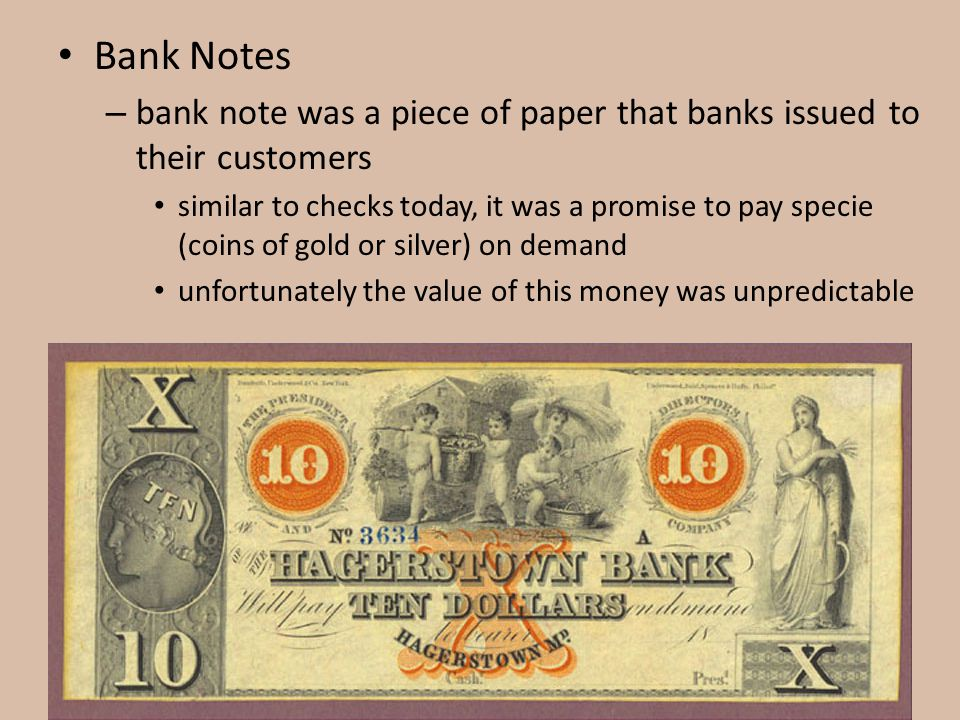 Bank Notes – bank note was a piece of paper that banks issued to their customers similar to checks today, it was a promise to pay specie (coins of gol