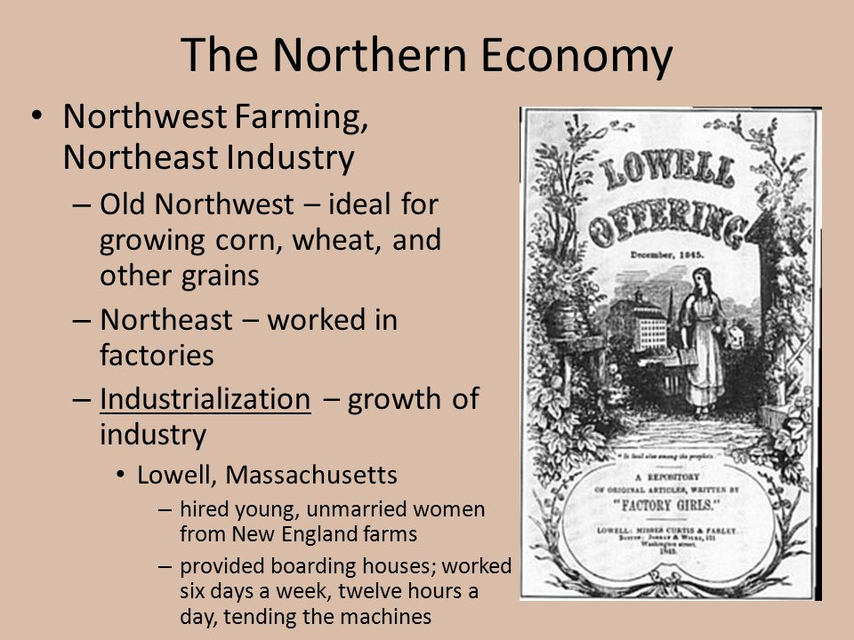 The Northern Economy Northwest Farming, Northeast Industry – Old Northwest – ideal for growing corn, wheat, and other grains – Northeast – worked in f
