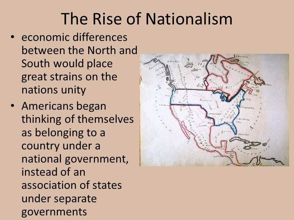 The Rise of Nationalism economic differences between the North and South would place great strains on the nations unity Americans began thinking of th