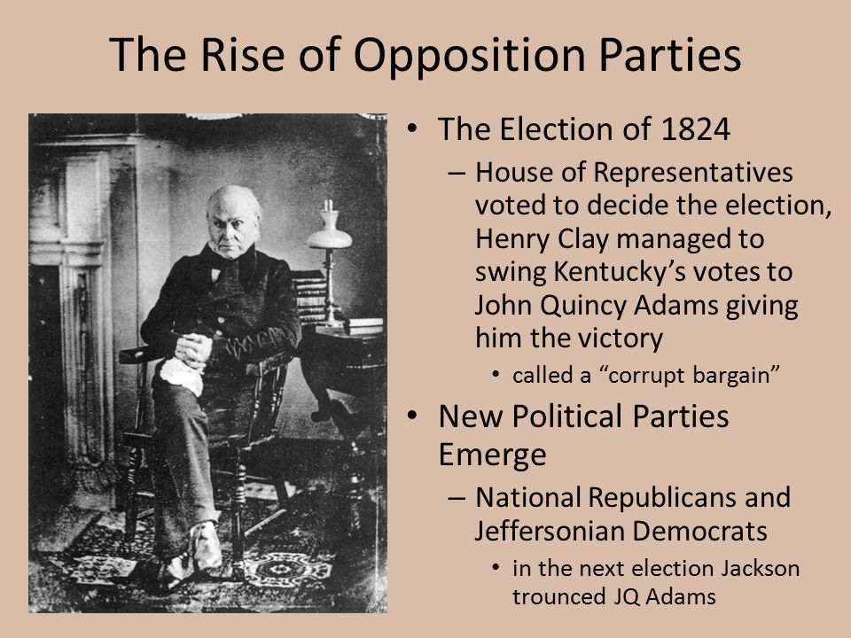The Rise of Opposition Parties The Election of 1824 – House of Representatives voted to decide the election, Henry Clay managed to swing Kentucky's vo