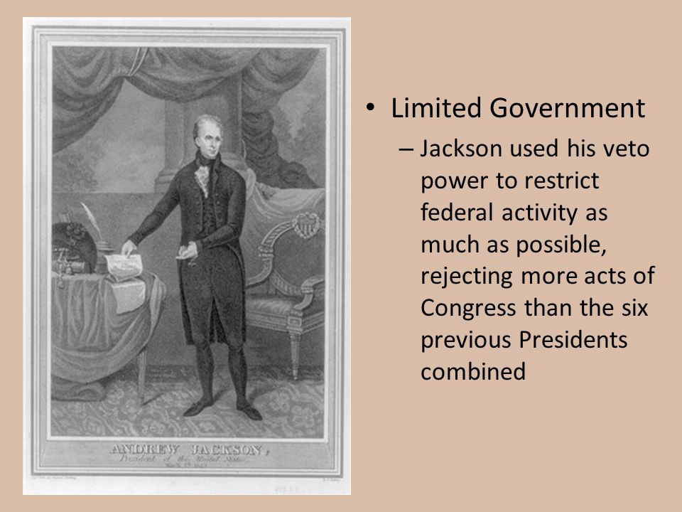 Limited Government – Jackson used his veto power to restrict federal activity as much as possible, rejecting more acts of Congress than the six previo
