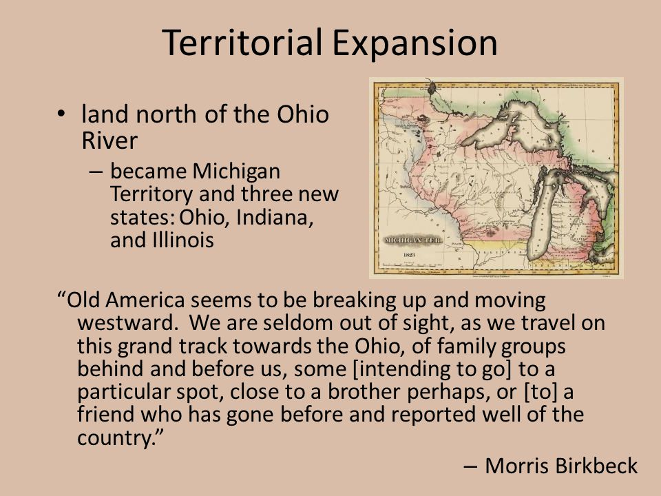 """Territorial Expansion land north of the Ohio River – became Michigan Territory and three new states: Ohio, Indiana, and Illinois """"Old America seems to"""