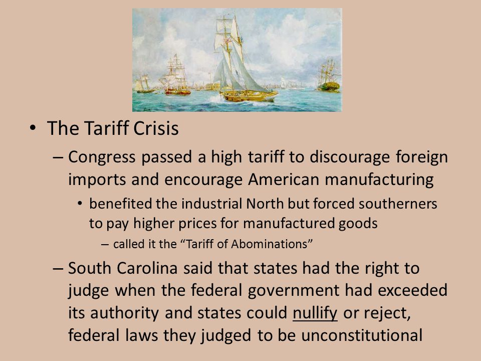 The Tariff Crisis – Congress passed a high tariff to discourage foreign imports and encourage American manufacturing benefited the industrial North bu