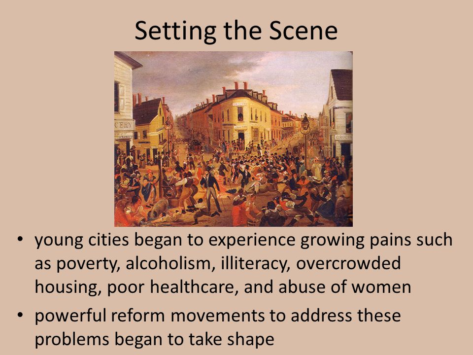 Setting the Scene young cities began to experience growing pains such as poverty, alcoholism, illiteracy, overcrowded housing, poor healthcare, and ab