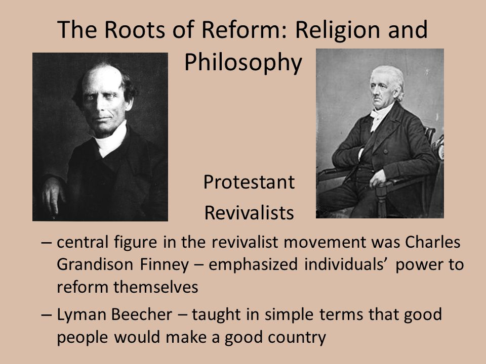 The Roots of Reform: Religion and Philosophy Protestant Revivalists – central figure in the revivalist movement was Charles Grandison Finney – emphasi
