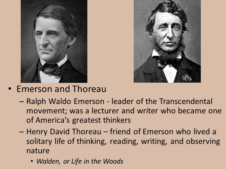 Emerson and Thoreau – Ralph Waldo Emerson - leader of the Transcendental movement; was a lecturer and writer who became one of America's greatest thin
