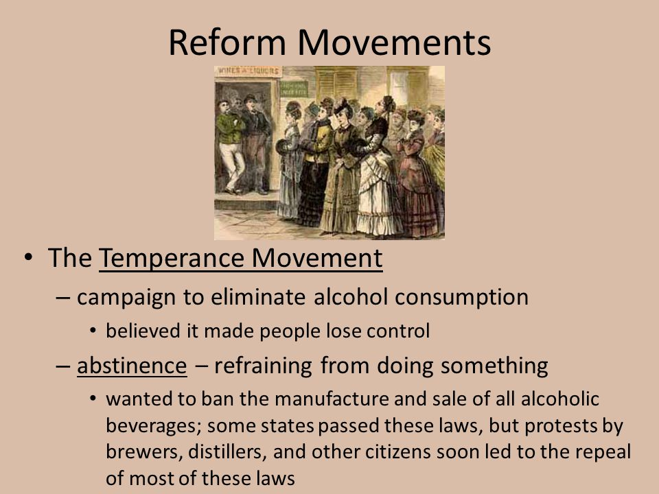 Reform Movements The Temperance Movement – campaign to eliminate alcohol consumption believed it made people lose control – abstinence – refraining fr