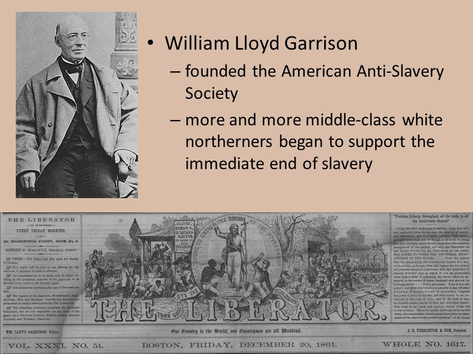 William Lloyd Garrison – founded the American Anti-Slavery Society – more and more middle-class white northerners began to support the immediate end o