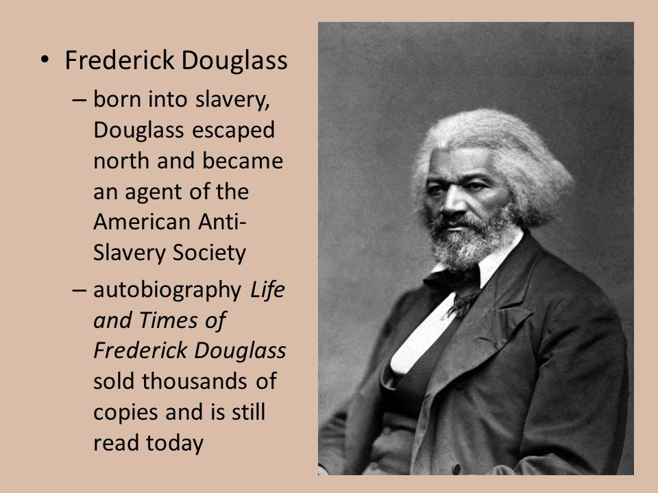 Frederick Douglass – born into slavery, Douglass escaped north and became an agent of the American Anti- Slavery Society – autobiography Life and Time