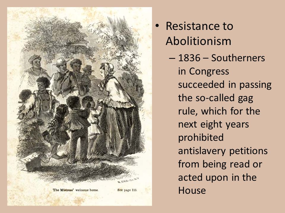Resistance to Abolitionism – 1836 – Southerners in Congress succeeded in passing the so-called gag rule, which for the next eight years prohibited ant