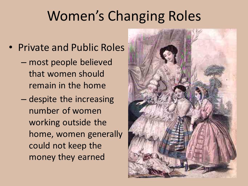 Women's Changing Roles Private and Public Roles – most people believed that women should remain in the home – despite the increasing number of women w