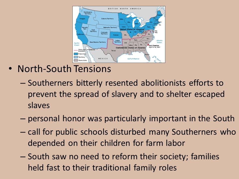 North-South Tensions – Southerners bitterly resented abolitionists efforts to prevent the spread of slavery and to shelter escaped slaves – personal h