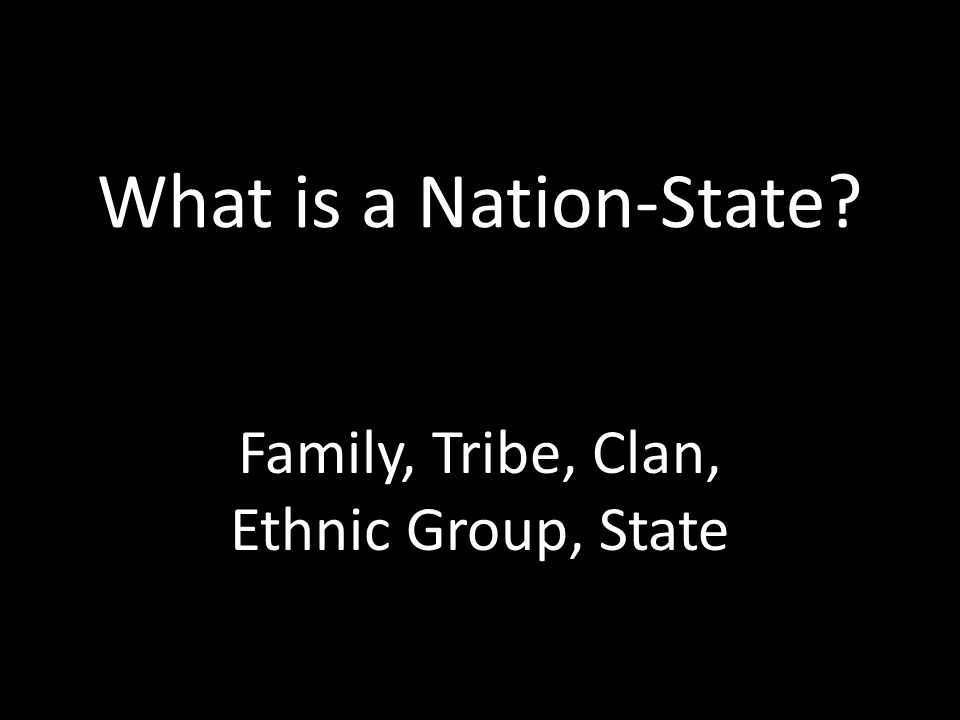 What is a Nation-State Family, Tribe, Clan, Ethnic Group, State