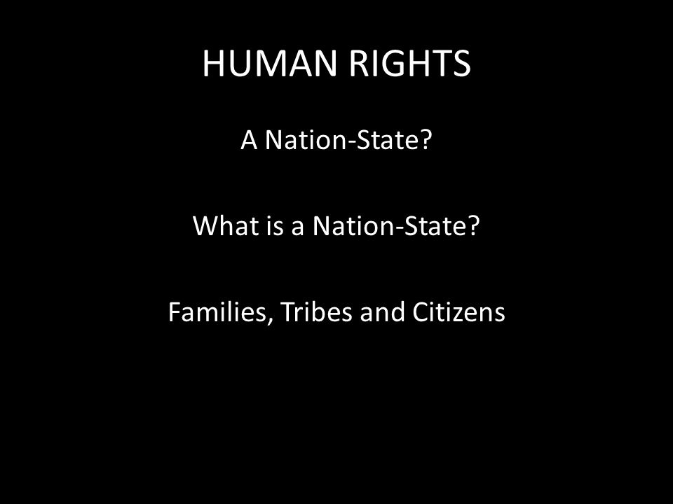HUMAN RIGHTS A Nation-State What is a Nation-State Families, Tribes and Citizens