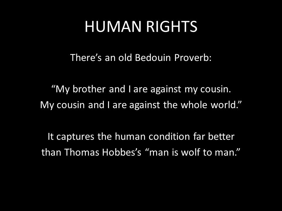 HUMAN RIGHTS There's an old Bedouin Proverb: My brother and I are against my cousin.