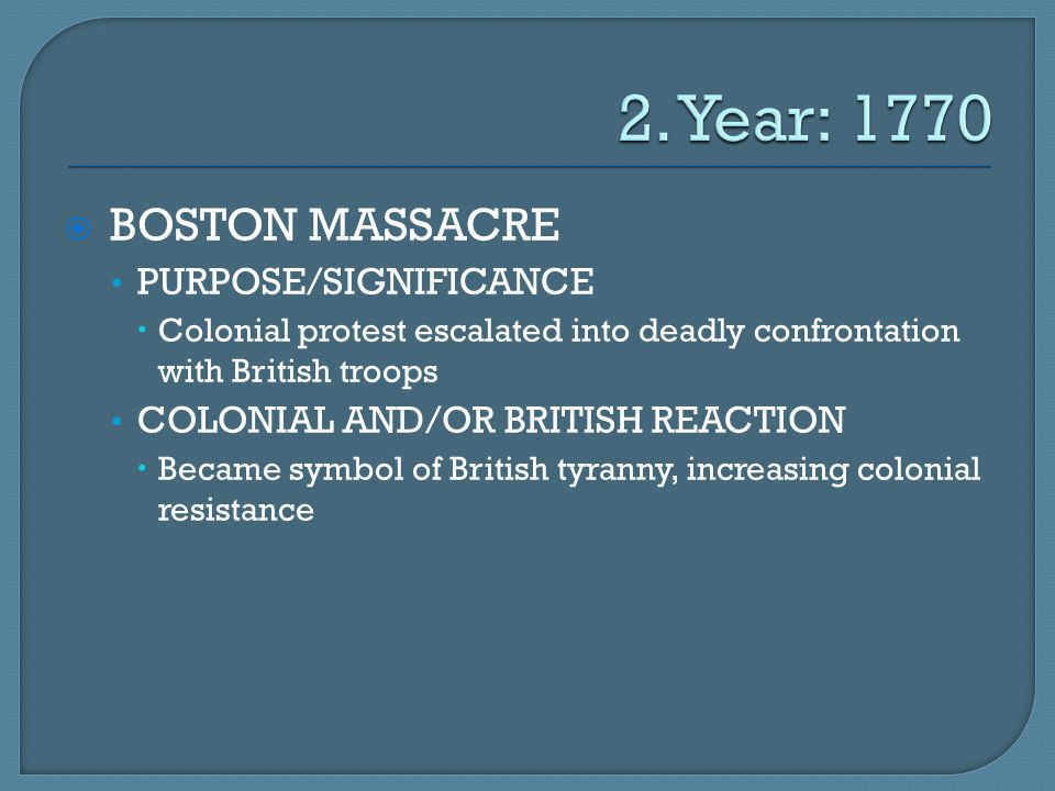  BOSTON MASSACRE PURPOSE/SIGNIFICANCE  Colonial protest escalated into deadly confrontation with British troops COLONIAL AND/OR BRITISH REACTION  B
