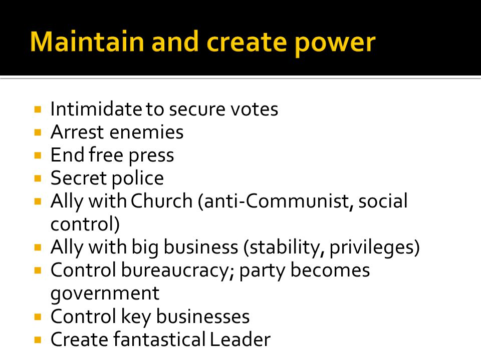 Intimidate to secure votes  Arrest enemies  End free press  Secret police  Ally with Church (anti-Communist, social control)  Ally with big business (stability, privileges)  Control bureaucracy; party becomes government  Control key businesses  Create fantastical Leader