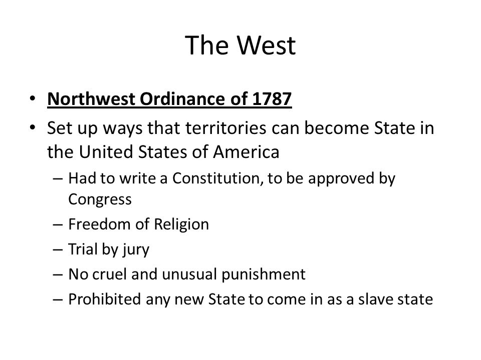 The West Northwest Ordinance of 1787 Set up ways that territories can become State in the United States of America – Had to write a Constitution, to b