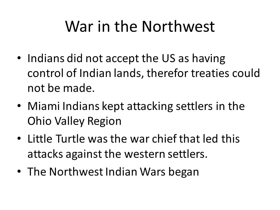 War in the Northwest Indians did not accept the US as having control of Indian lands, therefor treaties could not be made. Miami Indians kept attackin