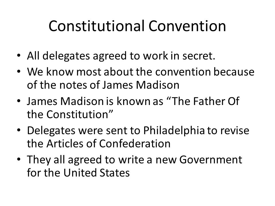 Constitutional Convention All delegates agreed to work in secret. We know most about the convention because of the notes of James Madison James Madiso