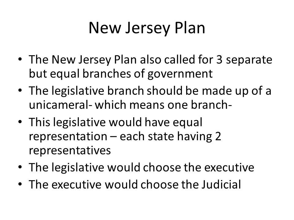 New Jersey Plan The New Jersey Plan also called for 3 separate but equal branches of government The legislative branch should be made up of a unicamer