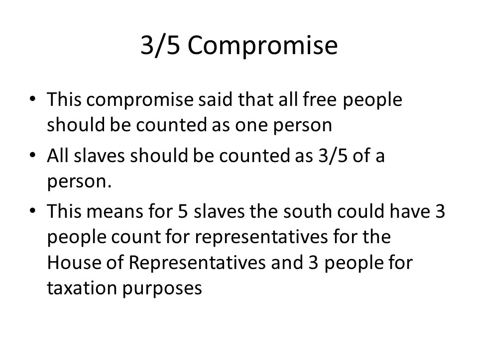 3/5 Compromise This compromise said that all free people should be counted as one person All slaves should be counted as 3/5 of a person. This means f