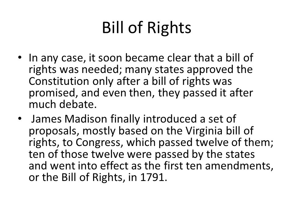 Bill of Rights In any case, it soon became clear that a bill of rights was needed; many states approved the Constitution only after a bill of rights w