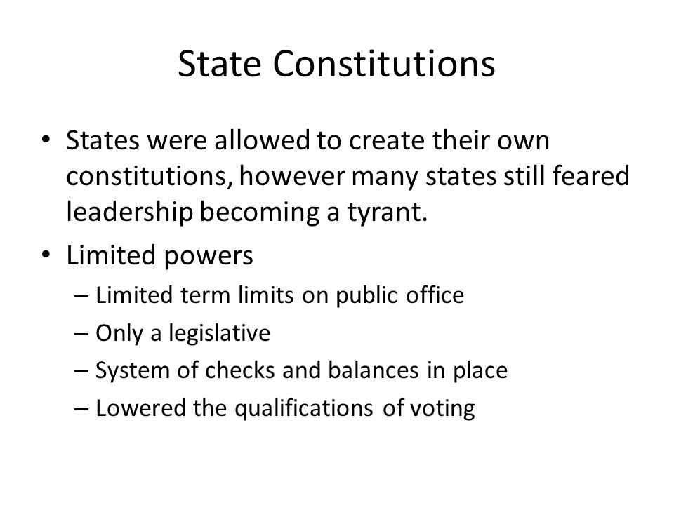 State Constitutions States were allowed to create their own constitutions, however many states still feared leadership becoming a tyrant. Limited powe