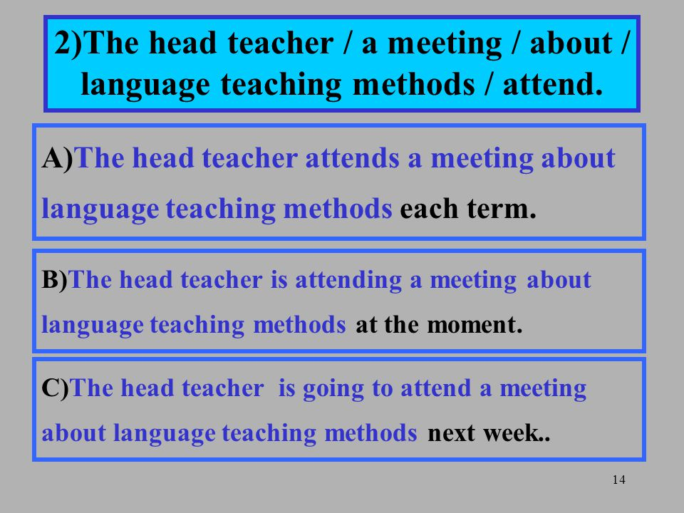 14 2)The head teacher / a meeting / about / language teaching methods / attend.