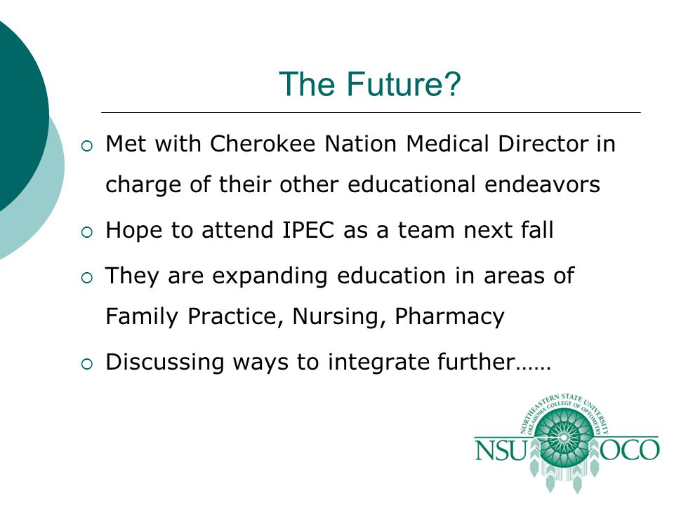The Future?  Met with Cherokee Nation Medical Director in charge of their other educational endeavors  Hope to attend IPEC as a team next fall  The