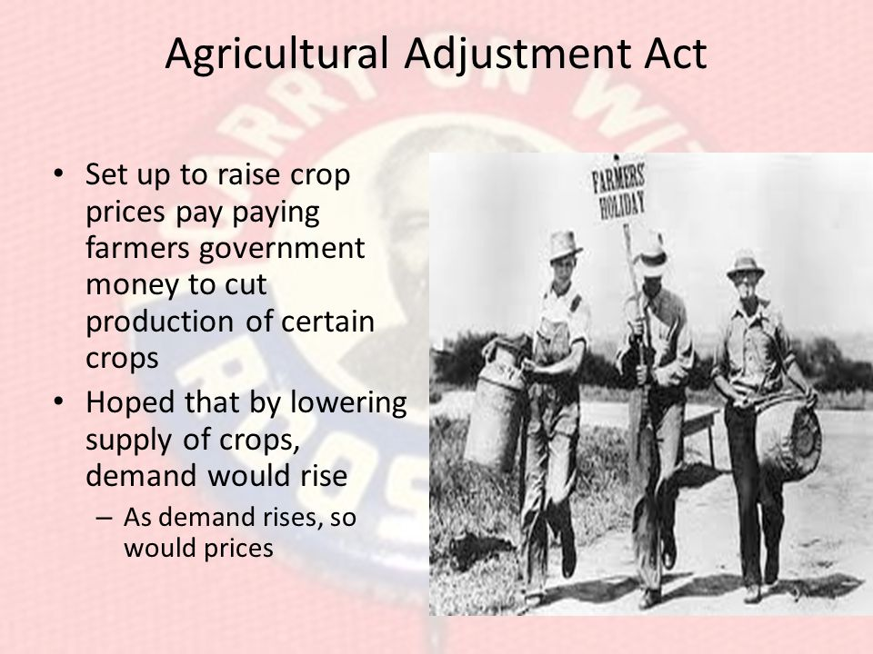 Agricultural Adjustment Act Set up to raise crop prices pay paying farmers government money to cut production of certain crops Hoped that by lowering supply of crops, demand would rise – As demand rises, so would prices