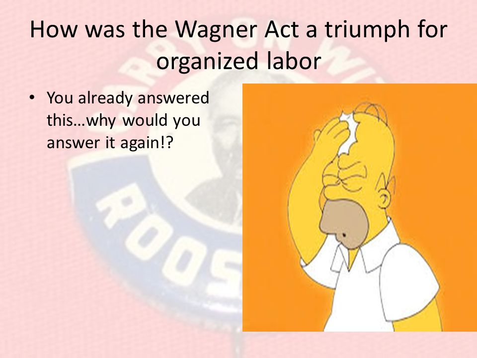 How was the Wagner Act a triumph for organized labor You already answered this…why would you answer it again!?