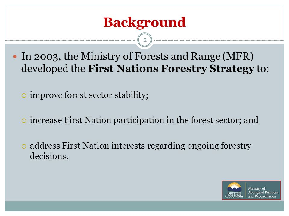 Background 2 In 2003, the Ministry of Forests and Range (MFR) developed the First Nations Forestry Strategy to:  improve forest sector stability;  increase First Nation participation in the forest sector; and  address First Nation interests regarding ongoing forestry decisions.