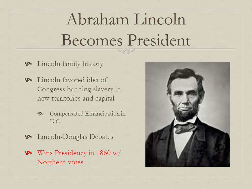 Abraham Lincoln Becomes President  Lincoln family history  Lincoln favored idea of Congress banning slavery in new territories and capital  Compensated Emancipation in D.C.