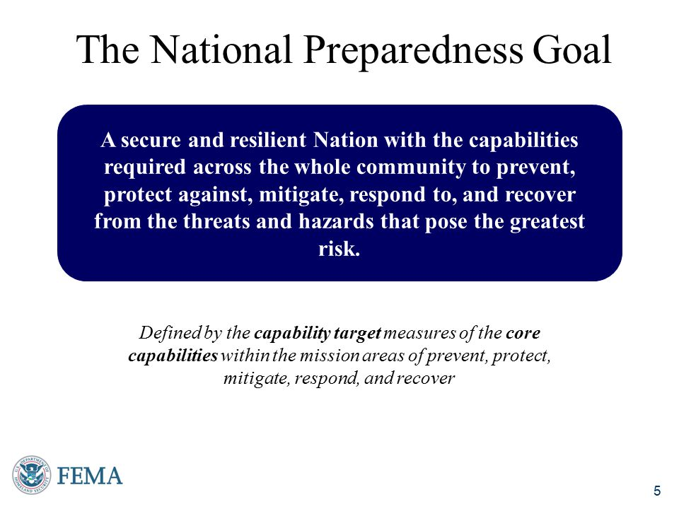 6  Core capabilities:  Distinct highly interdependent elements necessary for our success  Capability targets:  Performance threshold(s) for each core capability that will guide our allocation of resources to support national preparedness  Emphasis on whole community:  Whole community includes all members of society, including individuals, communities, the private and nonprofit sectors, faith-based organizations, and Federal, state, local, tribal, and territorial governments  The Goal seeks to enable the whole community to contribute to and benefit from national preparedness  Strategic National Risk Assessment:  In accordance with PPD-8, a Strategic National Risk Assessment was conducted  The SNRA identified a wide range of threats and hazards that pose a significant risk to the nation, affirming the need for an all-hazards, capability-based approach to preparedness planning National Preparedness Goal Supporting Components