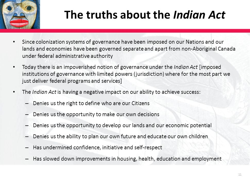 11 Since colonization systems of governance have been imposed on our Nations and our lands and economies have been governed separate and apart from non-Aboriginal Canada under federal administrative authority Today there is an impoverished notion of governance under the Indian Act [imposed institutions of governance with limited powers (jurisdiction) where for the most part we just deliver federal programs and services] The Indian Act is having a negative impact on our ability to achieve success: – Denies us the right to define who are our Citizens – Denies us the opportunity to make our own decisions – Denies us the opportunity to develop our lands and our economic potential – Denies us the ability to plan our own future and educate our own children – Has undermined confidence, initiative and self-respect – Has slowed down improvements in housing, health, education and employment The truths about the Indian Act