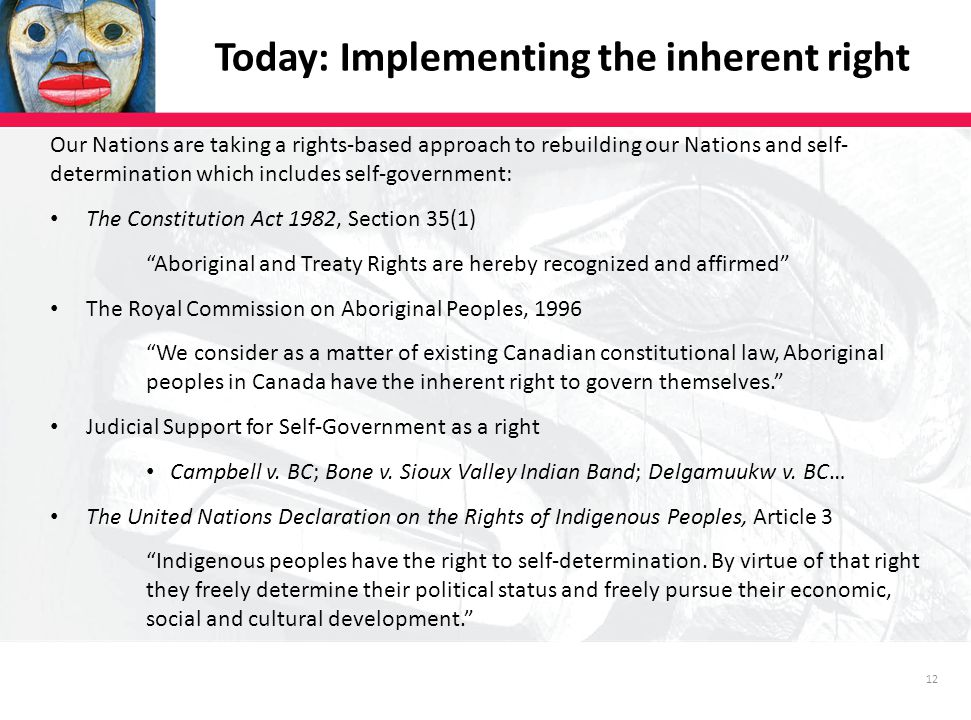 12 Today: Implementing the inherent right Our Nations are taking a rights-based approach to rebuilding our Nations and self- determination which includes self-government: The Constitution Act 1982, Section 35(1) Aboriginal and Treaty Rights are hereby recognized and affirmed The Royal Commission on Aboriginal Peoples, 1996 We consider as a matter of existing Canadian constitutional law, Aboriginal peoples in Canada have the inherent right to govern themselves. Judicial Support for Self-Government as a right Campbell v.